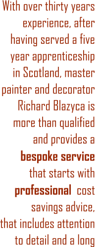 With over thirty years experience, after having served a five year apprenticeship in Scotland, master painter and decorator Richard Blazyca is more than qualified  and provides a  bespoke service    that starts with professional  cost savings advice, that includes attention to detail and a long