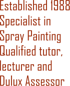 Established 1988 Specialist in Spray Painting Qualified tutor, lecturer and Dulux Assessor