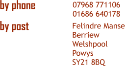 07968 771106 01686 640178 Felindre Manse Berriew Welshpool Powys SY21 8BQ by phone  by post